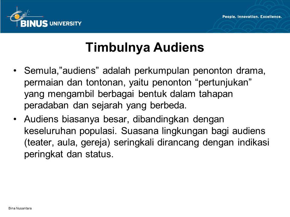 Bina Nusantara Timbulnya Audiens Semula, audiens adalah perkumpulan penonton drama, permaian dan tontonan, yaitu penonton pertunjukan yang mengambil berbagai bentuk dalam tahapan peradaban dan sejarah yang berbeda.