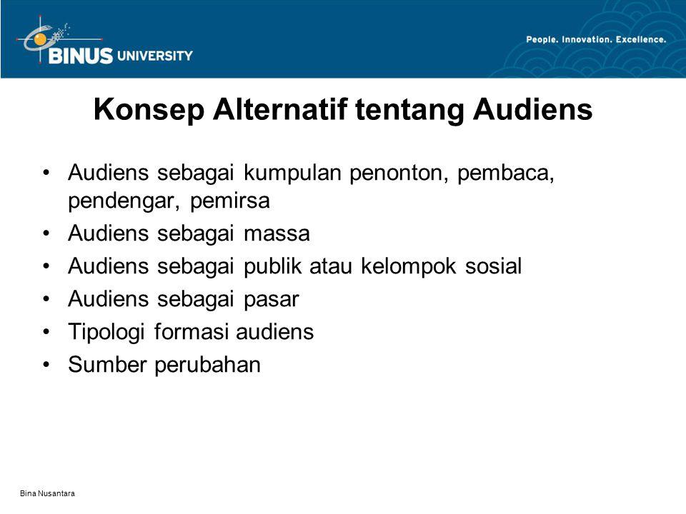Bina Nusantara Konsep Alternatif tentang Audiens Audiens sebagai kumpulan penonton, pembaca, pendengar, pemirsa Audiens sebagai massa Audiens sebagai publik atau kelompok sosial Audiens sebagai pasar Tipologi formasi audiens Sumber perubahan