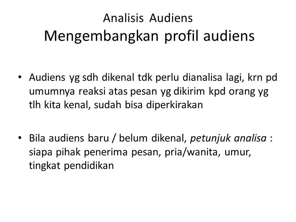 Analisis Audiens Mengembangkan profil audiens Audiens yg sdh dikenal tdk perlu dianalisa lagi, krn pd umumnya reaksi atas pesan yg dikirim kpd orang y
