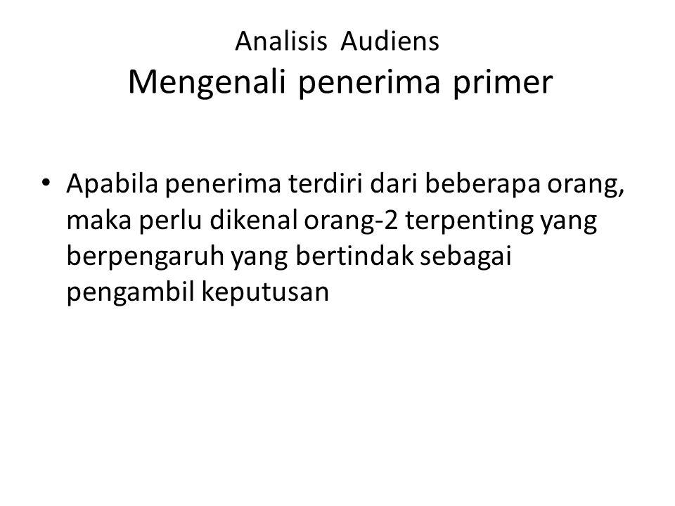 Analisis Audiens Mengenali penerima primer Apabila penerima terdiri dari beberapa orang, maka perlu dikenal orang-2 terpenting yang berpengaruh yang b