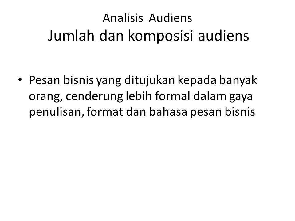 Analisis Audiens Jumlah dan komposisi audiens Pesan bisnis yang ditujukan kepada banyak orang, cenderung lebih formal dalam gaya penulisan, format dan