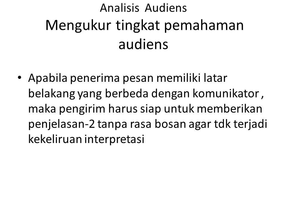 Analisis Audiens Mengukur tingkat pemahaman audiens Apabila penerima pesan memiliki latar belakang yang berbeda dengan komunikator, maka pengirim haru
