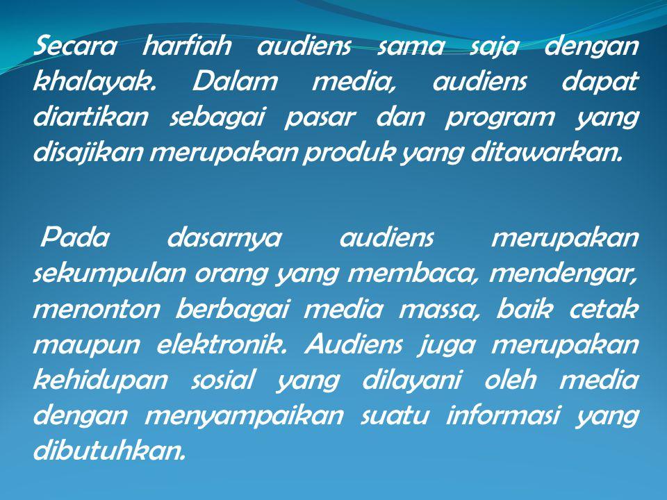 Secara harfiah audiens sama saja dengan khalayak. Dalam media, audiens dapat diartikan sebagai pasar dan program yang disajikan merupakan produk yang