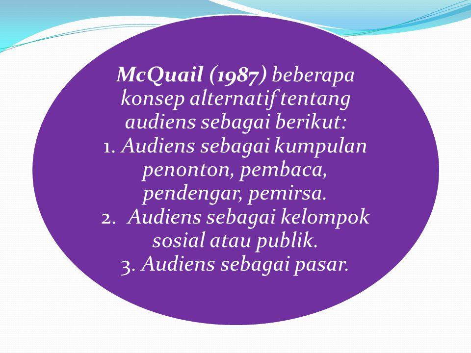 McQuail (1987) beberapa konsep alternatif tentang audiens sebagai berikut: 1. Audiens sebagai kumpulan penonton, pembaca, pendengar, pemirsa. 2. Audie