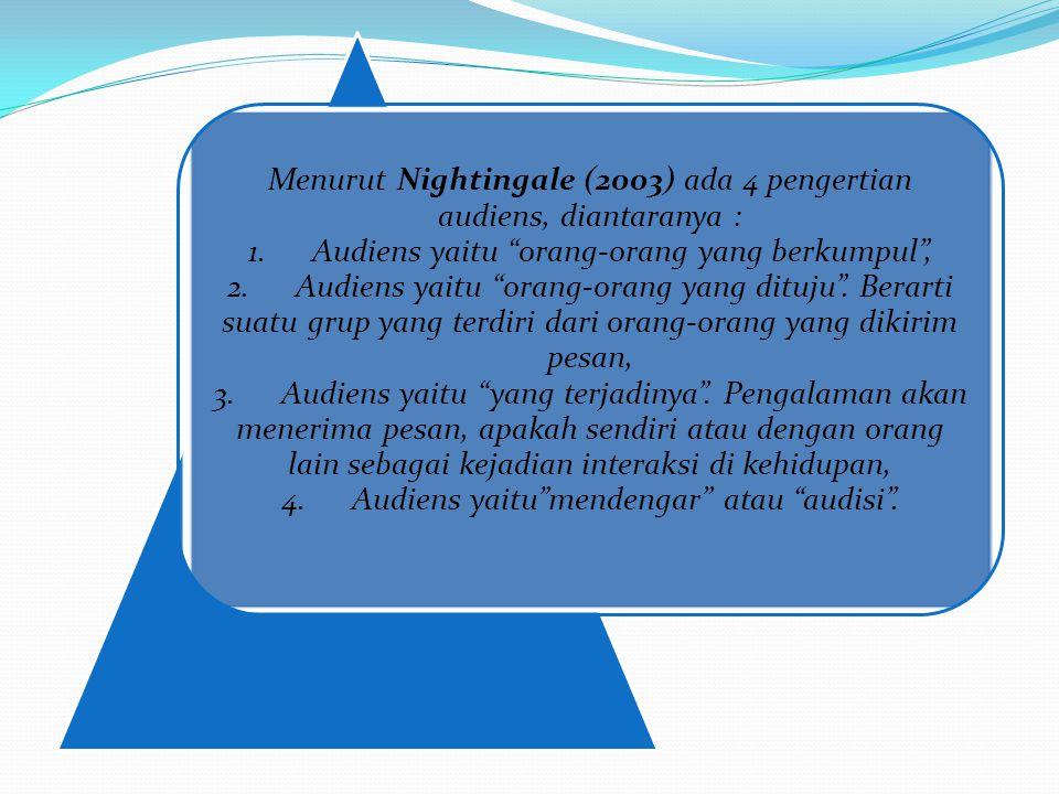 """Menurut Nightingale (2003) ada 4 pengertian audiens, diantaranya : 1. Audiens yaitu """"orang-orang yang berkumpul"""", 2. Audiens yaitu """"orang-orang yang d"""