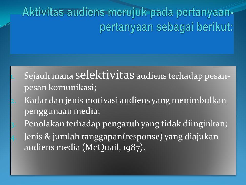 1. Sejauh mana selektivitas audiens terhadap pesan- pesan komunikasi; 2. Kadar dan jenis motivasi audiens yang menimbulkan penggunaan media; 3. Penola