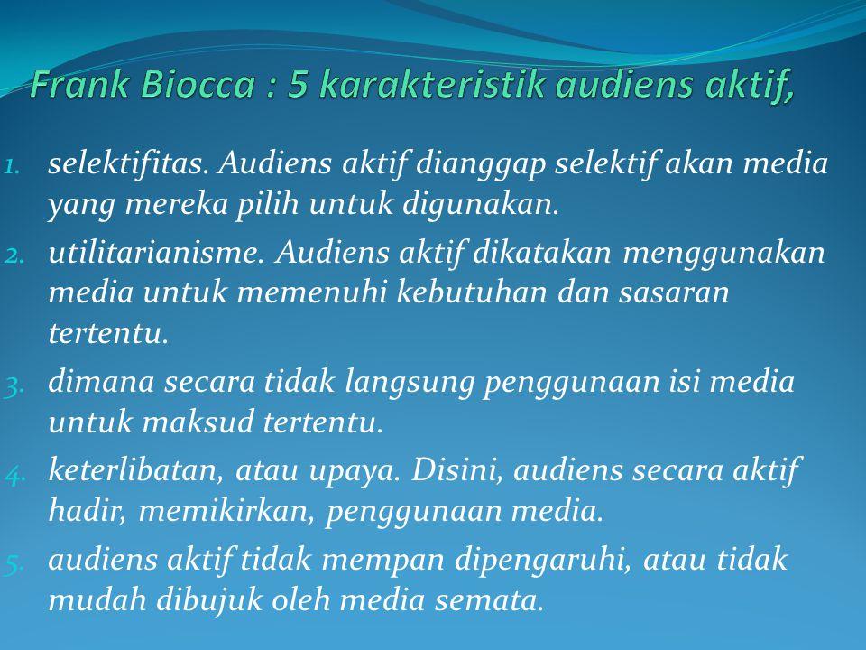 1. selektifitas. Audiens aktif dianggap selektif akan media yang mereka pilih untuk digunakan. 2. utilitarianisme. Audiens aktif dikatakan menggunakan
