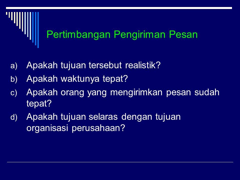 Pertimbangan Pengiriman Pesan a) Apakah tujuan tersebut realistik? b) Apakah waktunya tepat? c) Apakah orang yang mengirimkan pesan sudah tepat? d) Ap