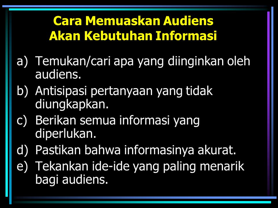 Cara Memuaskan Audiens Akan Kebutuhan Informasi a)Temukan/cari apa yang diinginkan oleh audiens. b)Antisipasi pertanyaan yang tidak diungkapkan. c)Ber