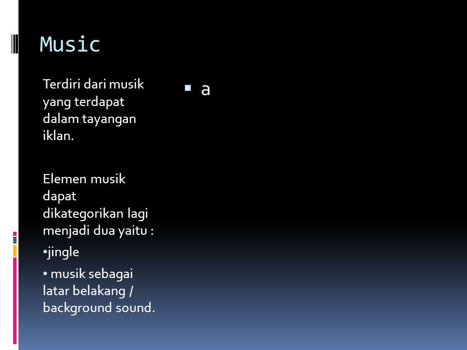 Music Terdiri dari musik yang terdapat dalam tayangan iklan. Elemen musik dapat dikategorikan lagi menjadi dua yaitu : jingle musik sebagai latar bela