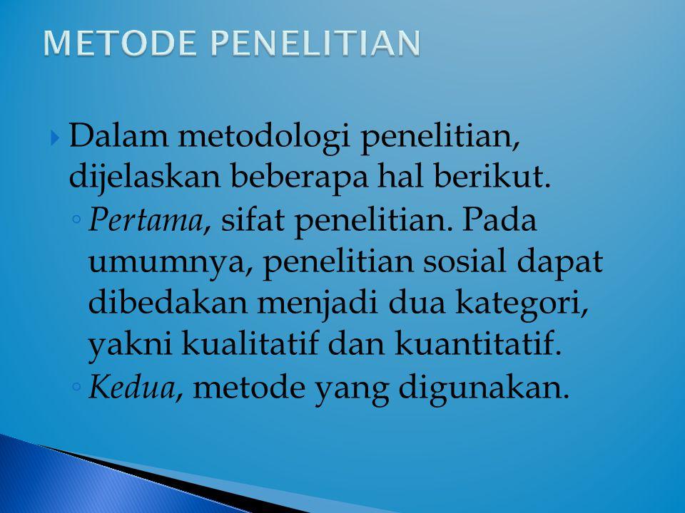 Dalam metodologi penelitian, dijelaskan beberapa hal berikut. ◦ Pertama, sifat penelitian. Pada umumnya, penelitian sosial dapat dibedakan menjadi d