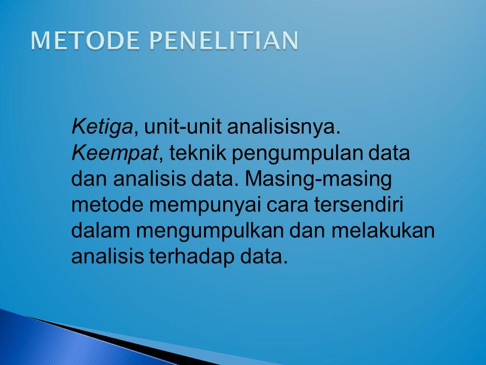 Ketiga, unit-unit analisisnya. Keempat, teknik pengumpulan data dan analisis data. Masing-masing metode mempunyai cara tersendiri dalam mengumpulkan d