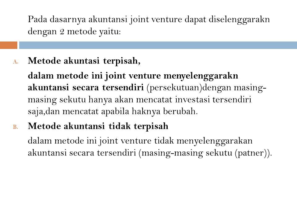 Pada dasarnya akuntansi joint venture dapat diselenggarakn dengan 2 metode yaitu: A. Metode akuntasi terpisah, dalam metode ini joint venture menyelen