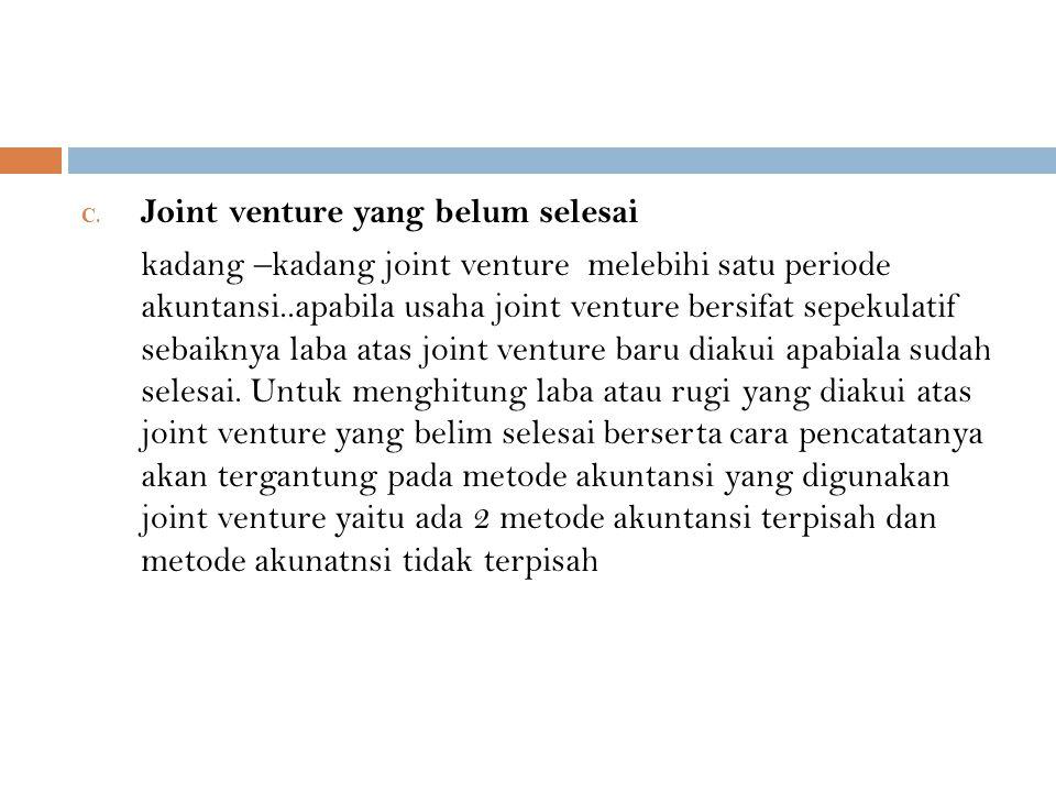 C. Joint venture yang belum selesai kadang –kadang joint venture melebihi satu periode akuntansi..apabila usaha joint venture bersifat sepekulatif seb