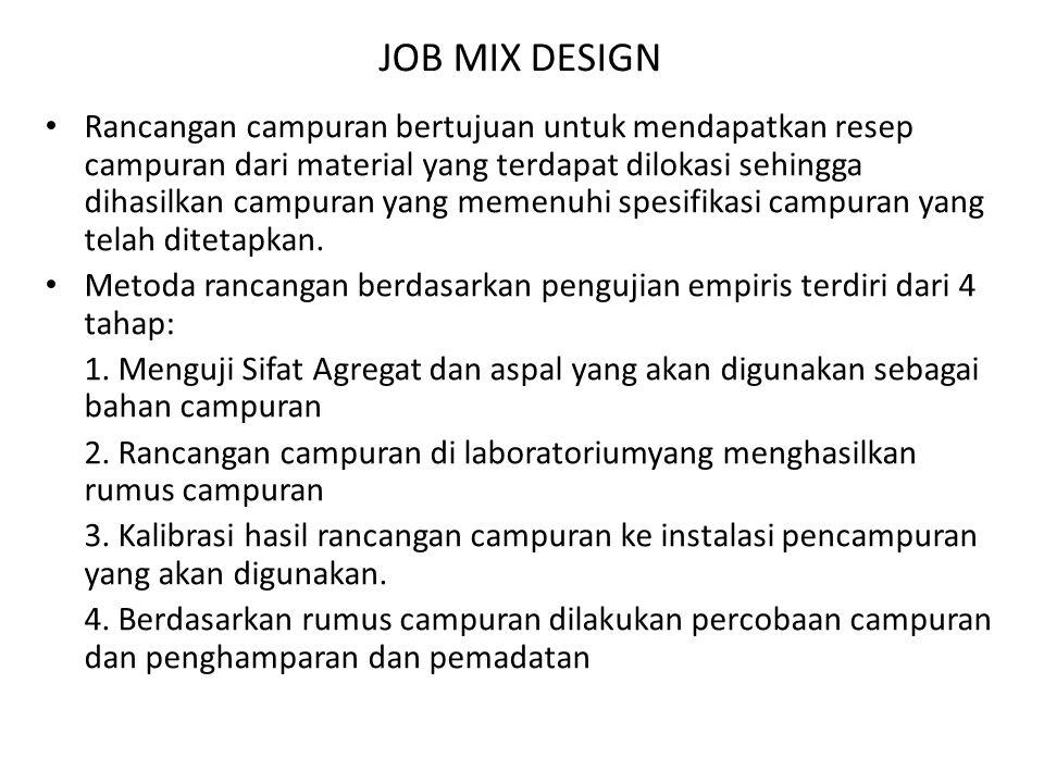 JOB MIX DESIGN Rancangan campuran bertujuan untuk mendapatkan resep campuran dari material yang terdapat dilokasi sehingga dihasilkan campuran yang memenuhi spesifikasi campuran yang telah ditetapkan.