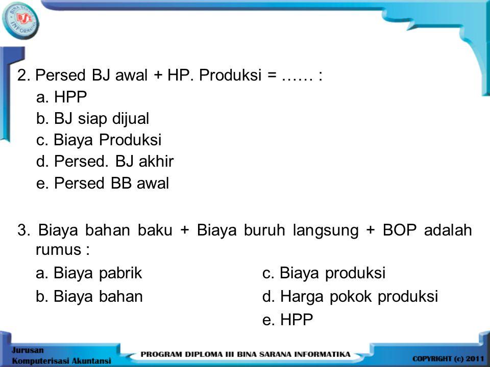 2. Persed BJ awal + HP. Produksi = …… : a. HPP b. BJ siap dijual c. Biaya Produksi d. Persed. BJ akhir e. Persed BB awal 3. Biaya bahan baku + Biaya b
