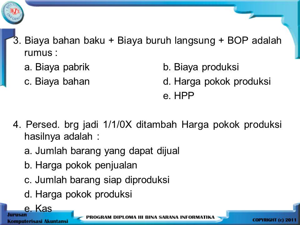 3. Biaya bahan baku + Biaya buruh langsung + BOP adalah rumus : a. Biaya pabrikb. Biaya produksi c. Biaya bahand. Harga pokok produksi e. HPP 4. Perse