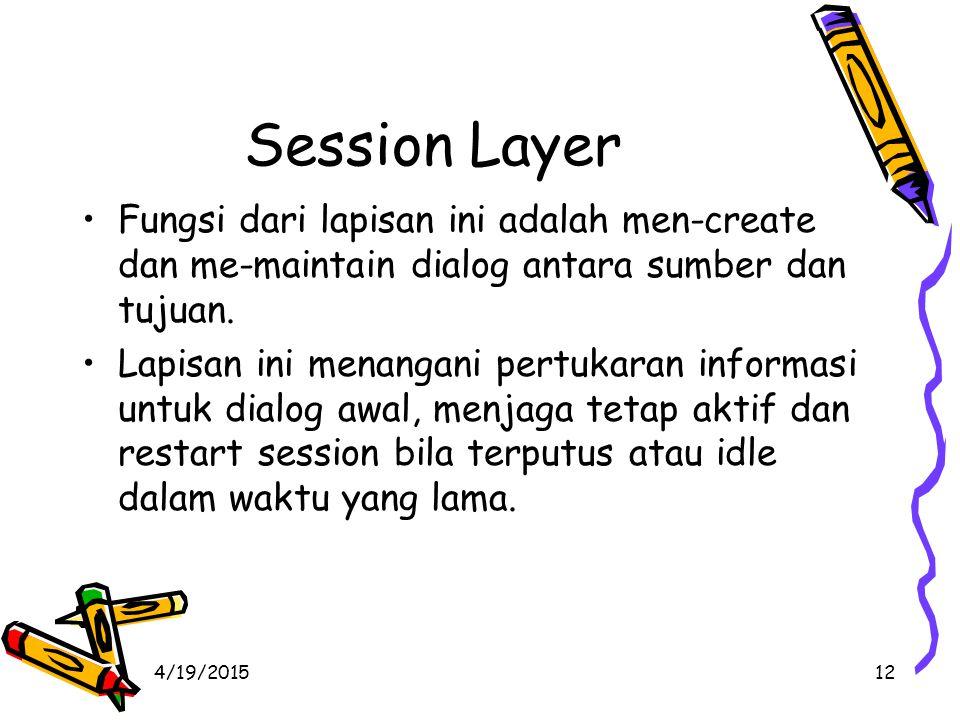 4/19/201512 Session Layer Fungsi dari lapisan ini adalah men-create dan me-maintain dialog antara sumber dan tujuan.