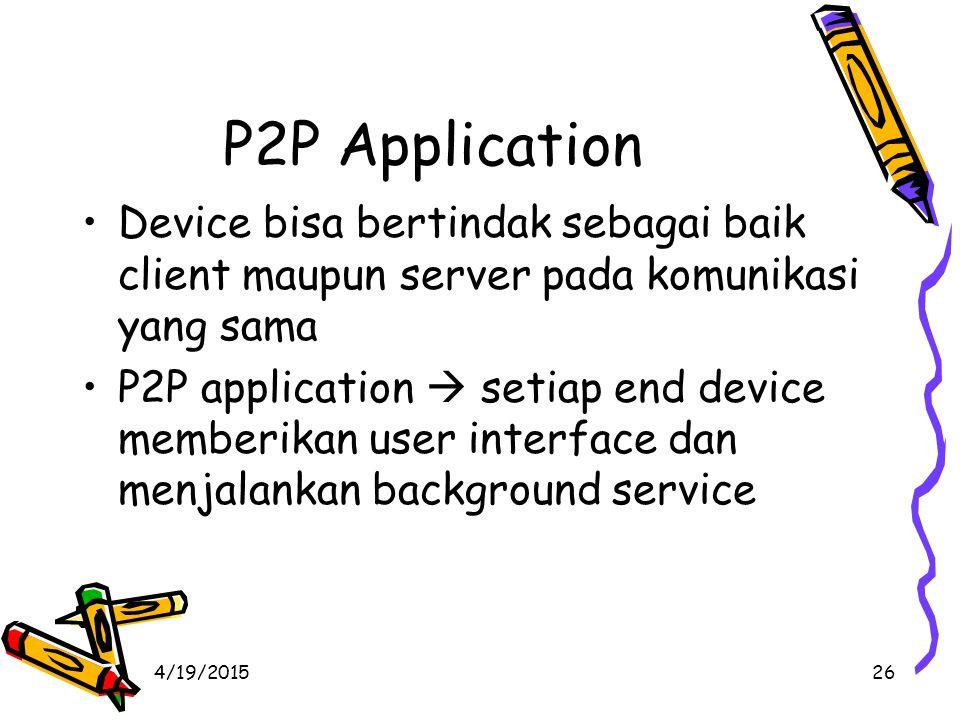 4/19/201526 P2P Application Device bisa bertindak sebagai baik client maupun server pada komunikasi yang sama P2P application  setiap end device memberikan user interface dan menjalankan background service