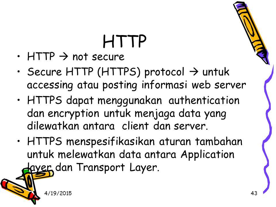 4/19/201543 HTTP HTTP  not secure Secure HTTP (HTTPS) protocol  untuk accessing atau posting informasi web server HTTPS dapat menggunakan authentication dan encryption untuk menjaga data yang dilewatkan antara client dan server.