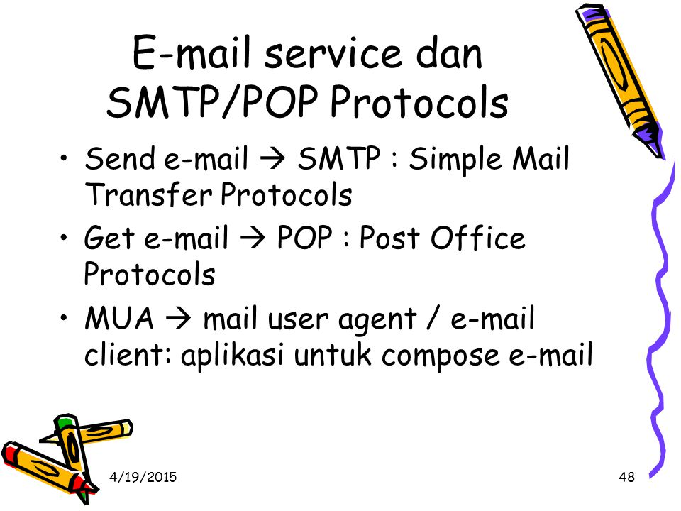 4/19/201548 E-mail service dan SMTP/POP Protocols Send e-mail  SMTP : Simple Mail Transfer Protocols Get e-mail  POP : Post Office Protocols MUA  mail user agent / e-mail client: aplikasi untuk compose e-mail