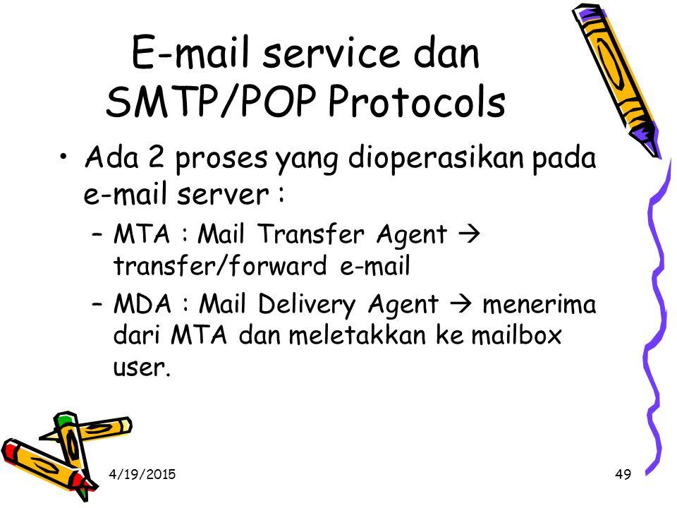 4/19/201549 E-mail service dan SMTP/POP Protocols Ada 2 proses yang dioperasikan pada e-mail server : –MTA : Mail Transfer Agent  transfer/forward e-mail –MDA : Mail Delivery Agent  menerima dari MTA dan meletakkan ke mailbox user.
