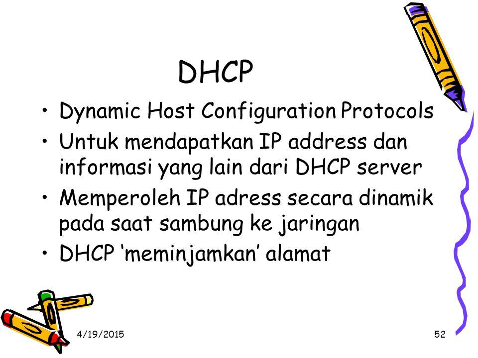 4/19/201552 DHCP Dynamic Host Configuration Protocols Untuk mendapatkan IP address dan informasi yang lain dari DHCP server Memperoleh IP adress secara dinamik pada saat sambung ke jaringan DHCP 'meminjamkan' alamat
