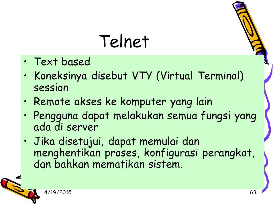 4/19/201563 Telnet Text based Koneksinya disebut VTY (Virtual Terminal) session Remote akses ke komputer yang lain Pengguna dapat melakukan semua fungsi yang ada di server Jika disetujui, dapat memulai dan menghentikan proses, konfigurasi perangkat, dan bahkan mematikan sistem.