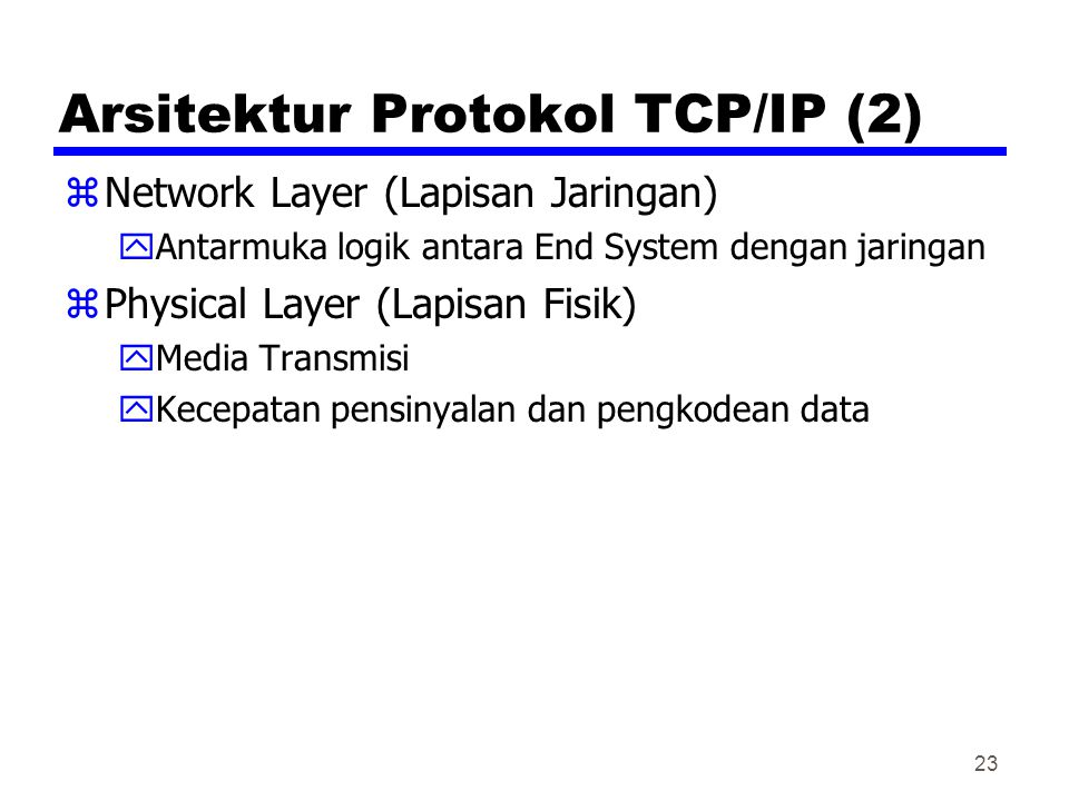 23 Arsitektur Protokol TCP/IP (2) zNetwork Layer (Lapisan Jaringan) yAntarmuka logik antara End System dengan jaringan zPhysical Layer (Lapisan Fisik) yMedia Transmisi yKecepatan pensinyalan dan pengkodean data