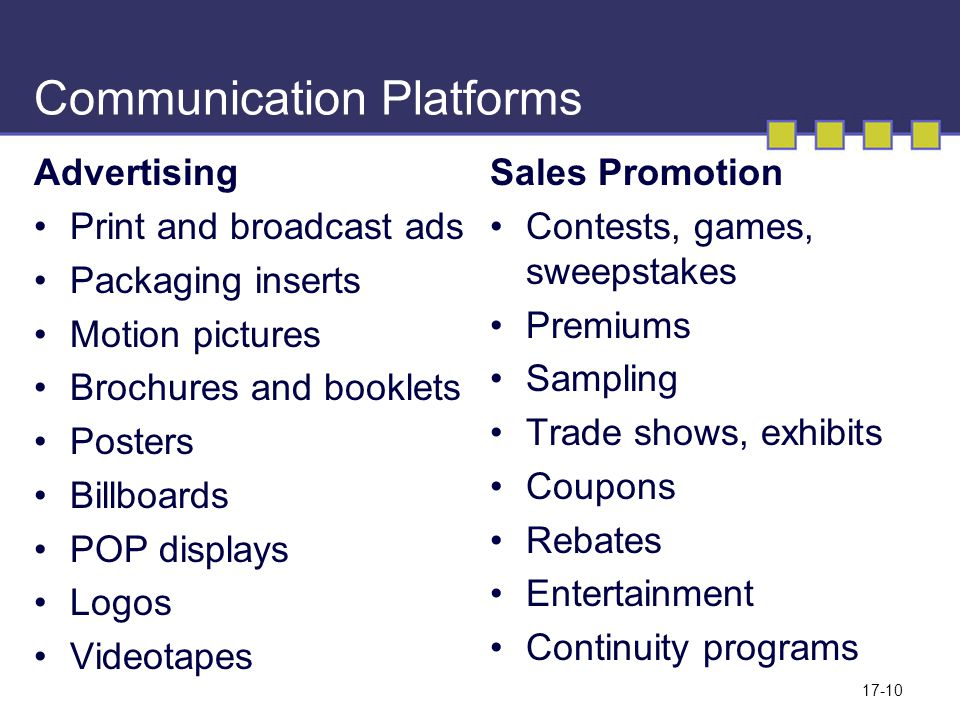 17-10 Communication Platforms Advertising Print and broadcast ads Packaging inserts Motion pictures Brochures and booklets Posters Billboards POP displays Logos Videotapes Sales Promotion Contests, games, sweepstakes Premiums Sampling Trade shows, exhibits Coupons Rebates Entertainment Continuity programs