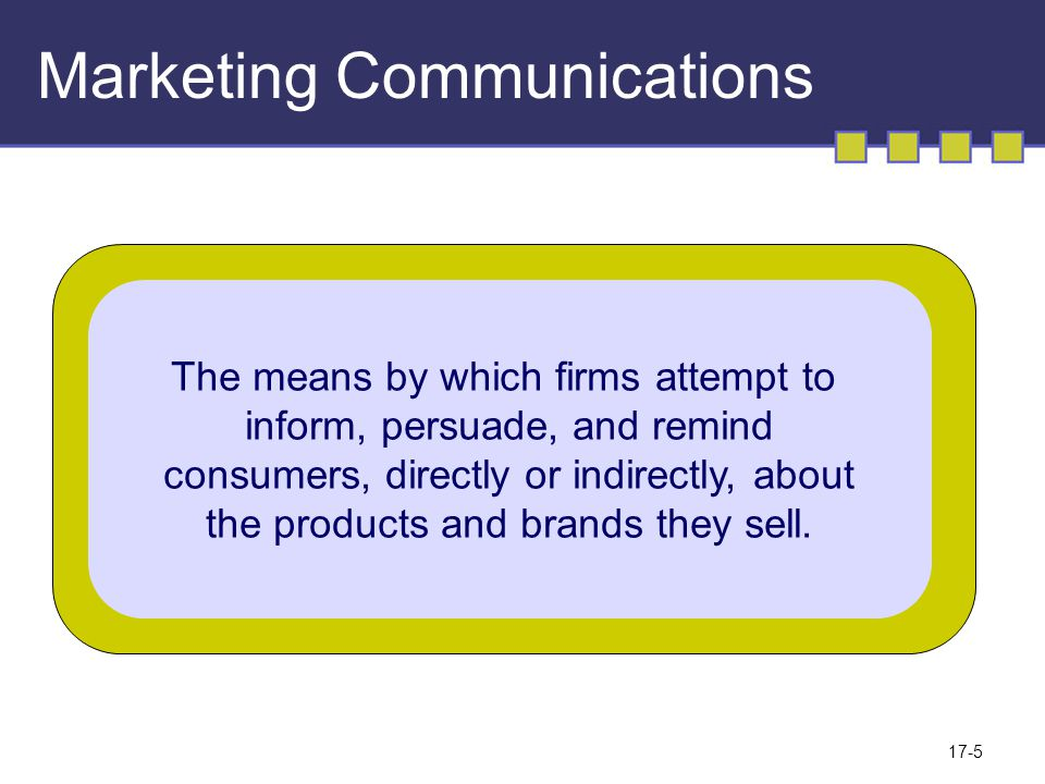 17-5 Marketing Communications The means by which firms attempt to inform, persuade, and remind consumers, directly or indirectly, about the products and brands they sell.