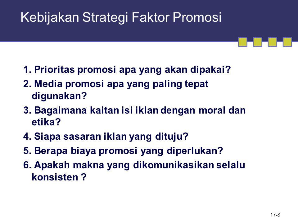17-8 Kebijakan Strategi Faktor Promosi 1. Prioritas promosi apa yang akan dipakai? 2. Media promosi apa yang paling tepat digunakan? 3. Bagaimana kait