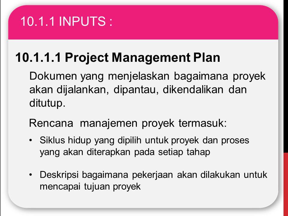 10.1.1 INPUTS : 10.1.1.1 Project Management Plan Dokumen yang menjelaskan bagaimana proyek akan dijalankan, dipantau, dikendalikan dan ditutup. Rencan