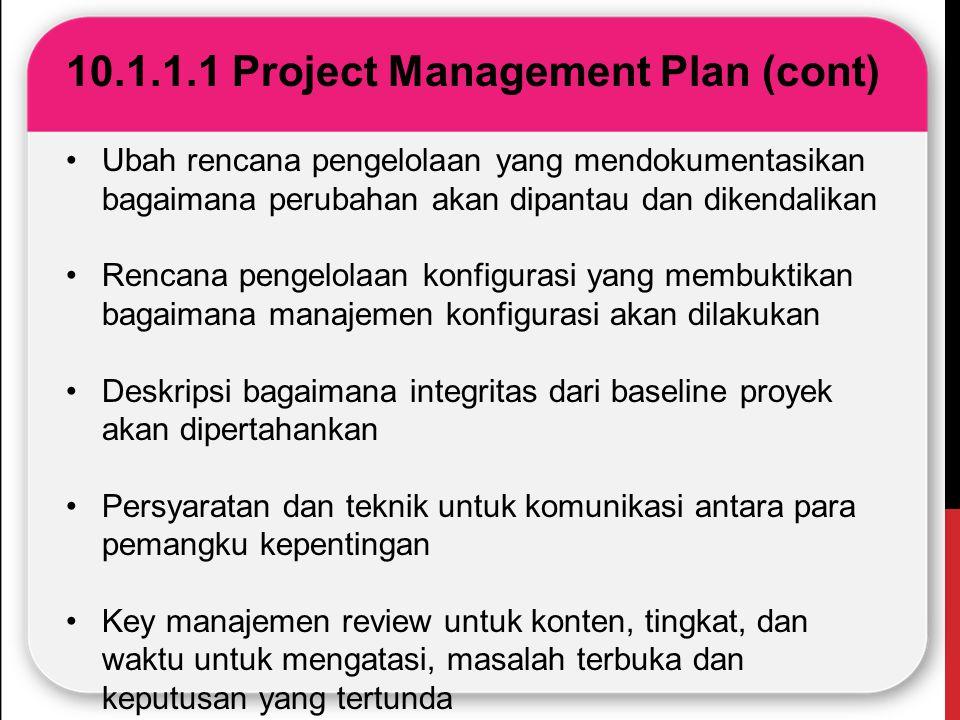 10.1.1.1 Project Management Plan (cont) Ubah rencana pengelolaan yang mendokumentasikan bagaimana perubahan akan dipantau dan dikendalikan Rencana pen