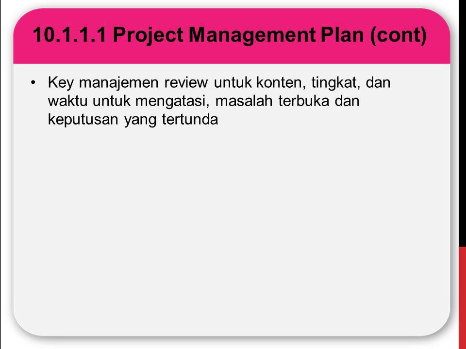 10.1.1.1 Project Management Plan (cont) Key manajemen review untuk konten, tingkat, dan waktu untuk mengatasi, masalah terbuka dan keputusan yang tert