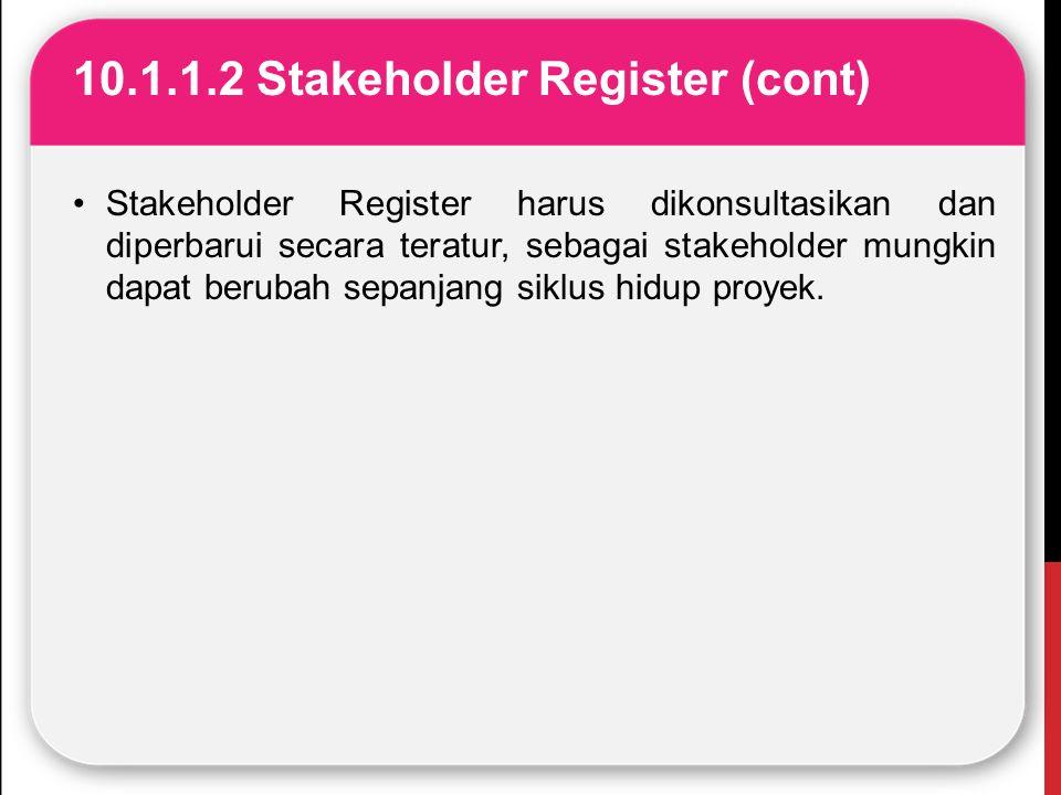 10.1.1.2 Stakeholder Register (cont) Stakeholder Register harus dikonsultasikan dan diperbarui secara teratur, sebagai stakeholder mungkin dapat berub