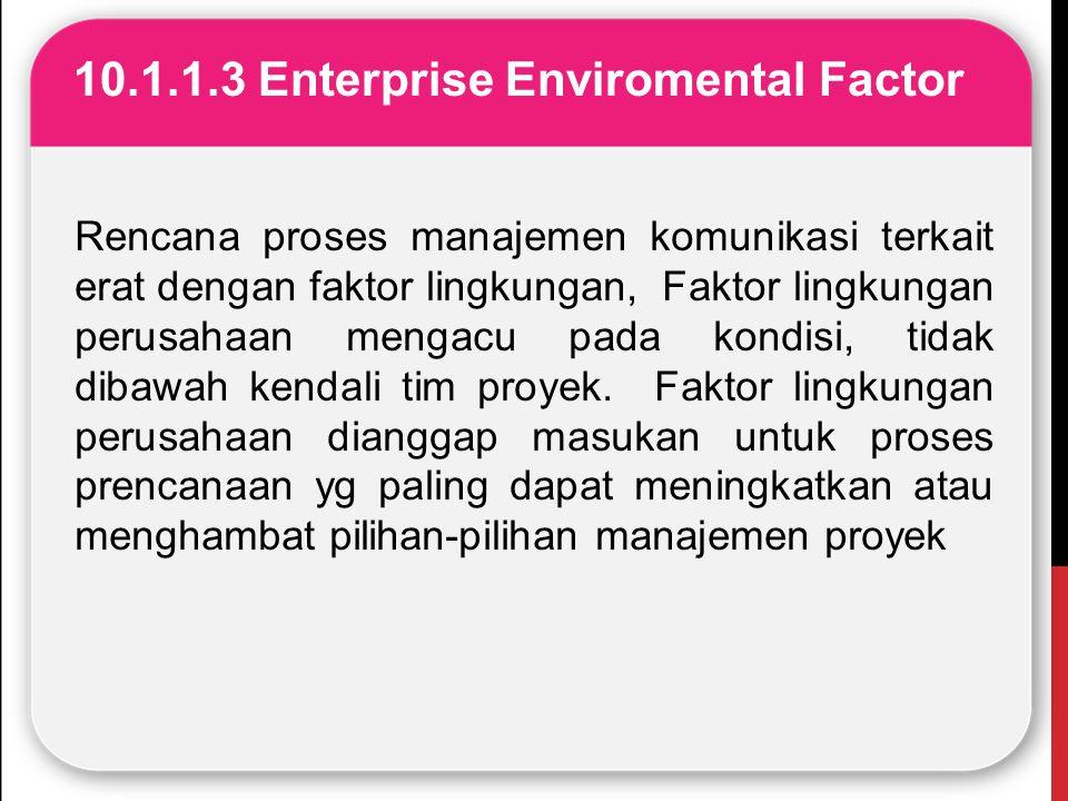 10.1.1.3 Enterprise Enviromental Factor Rencana proses manajemen komunikasi terkait erat dengan faktor lingkungan, Faktor lingkungan perusahaan mengac