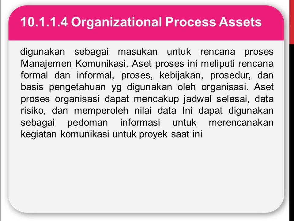 10.1.1.4 Organizational Process Assets digunakan sebagai masukan untuk rencana proses Manajemen Komunikasi. Aset proses ini meliputi rencana formal da