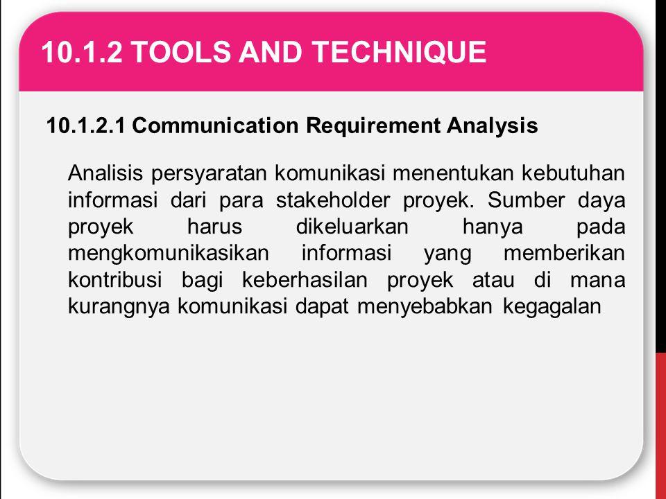 10.1.2 TOOLS AND TECHNIQUE 10.1.2.1 Communication Requirement Analysis Analisis persyaratan komunikasi menentukan kebutuhan informasi dari para stakeh