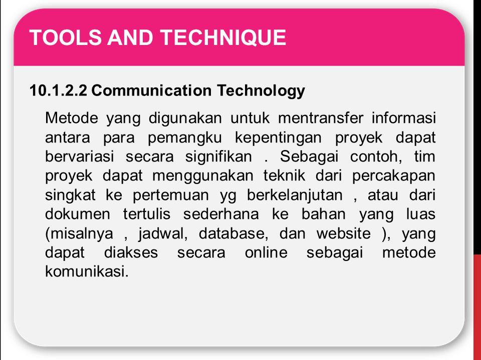 TOOLS AND TECHNIQUE 10.1.2.2 Communication Technology Metode yang digunakan untuk mentransfer informasi antara para pemangku kepentingan proyek dapat
