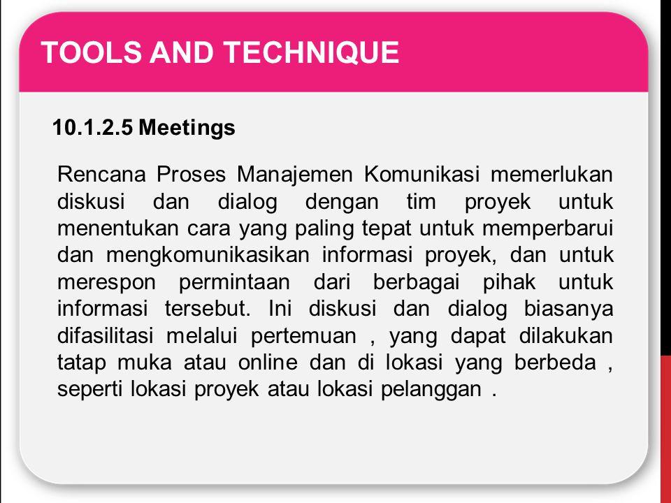 TOOLS AND TECHNIQUE 10.1.2.5 Meetings Rencana Proses Manajemen Komunikasi memerlukan diskusi dan dialog dengan tim proyek untuk menentukan cara yang p