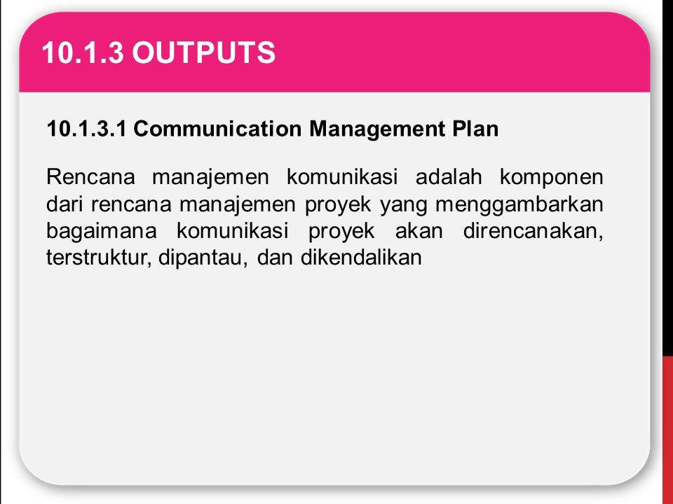 10.1.3 OUTPUTS 10.1.3.1 Communication Management Plan Rencana manajemen komunikasi adalah komponen dari rencana manajemen proyek yang menggambarkan ba