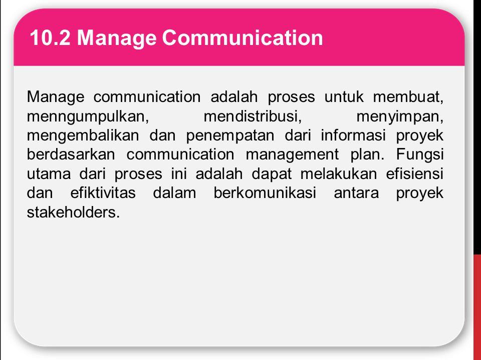 10.2 Manage Communication Manage communication adalah proses untuk membuat, menngumpulkan, mendistribusi, menyimpan, mengembalikan dan penempatan dari