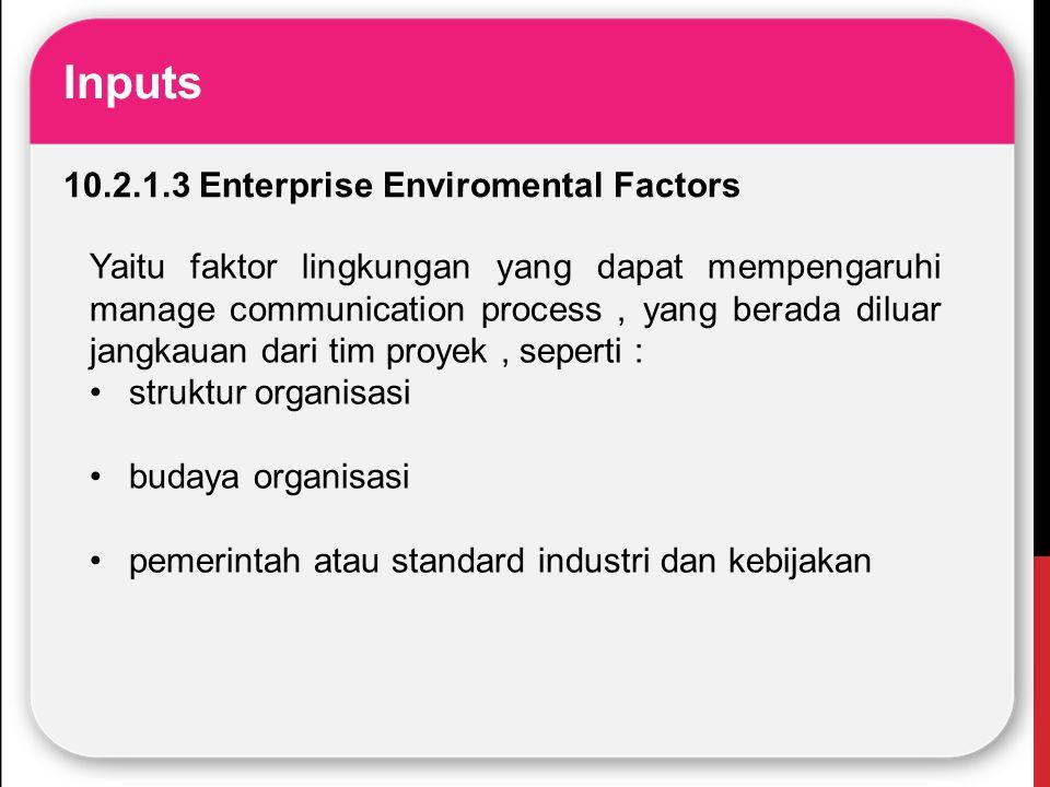 Inputs 10.2.1.3 Enterprise Enviromental Factors Yaitu faktor lingkungan yang dapat mempengaruhi manage communication process, yang berada diluar jangk