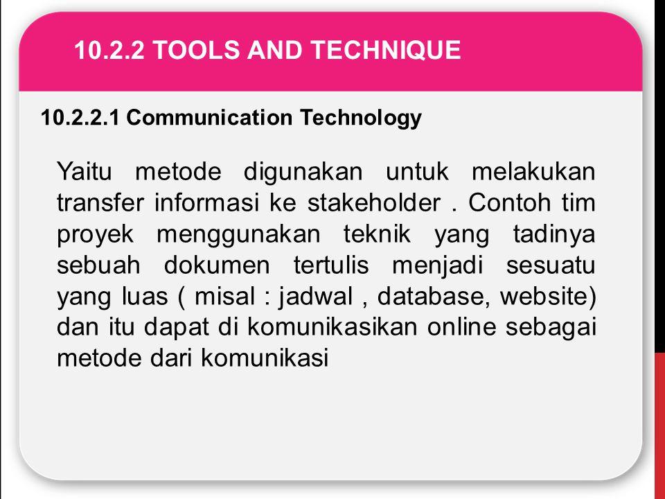 10.2.2 TOOLS AND TECHNIQUE 10.2.2.1 Communication Technology Yaitu metode digunakan untuk melakukan transfer informasi ke stakeholder. Contoh tim proy