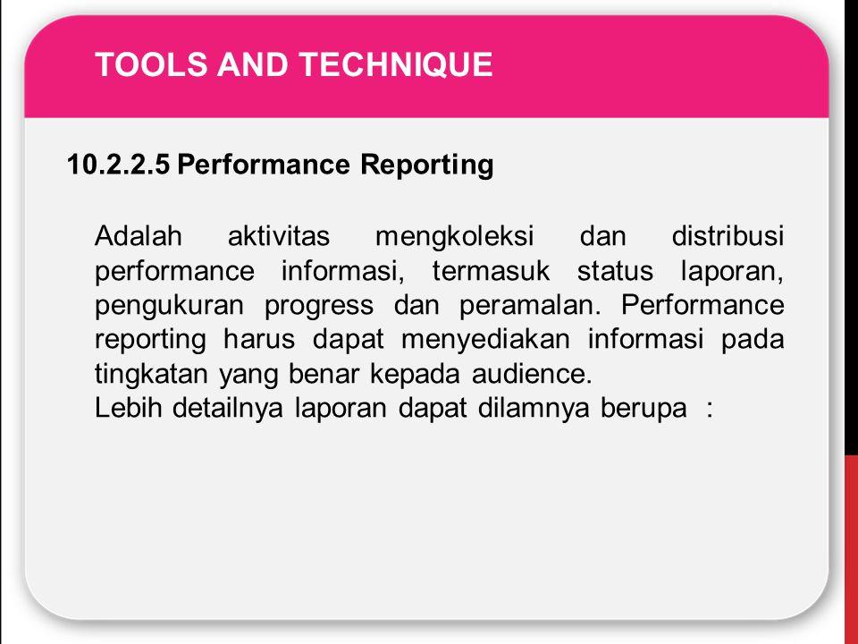 TOOLS AND TECHNIQUE 10.2.2.5 Performance Reporting Adalah aktivitas mengkoleksi dan distribusi performance informasi, termasuk status laporan, penguku