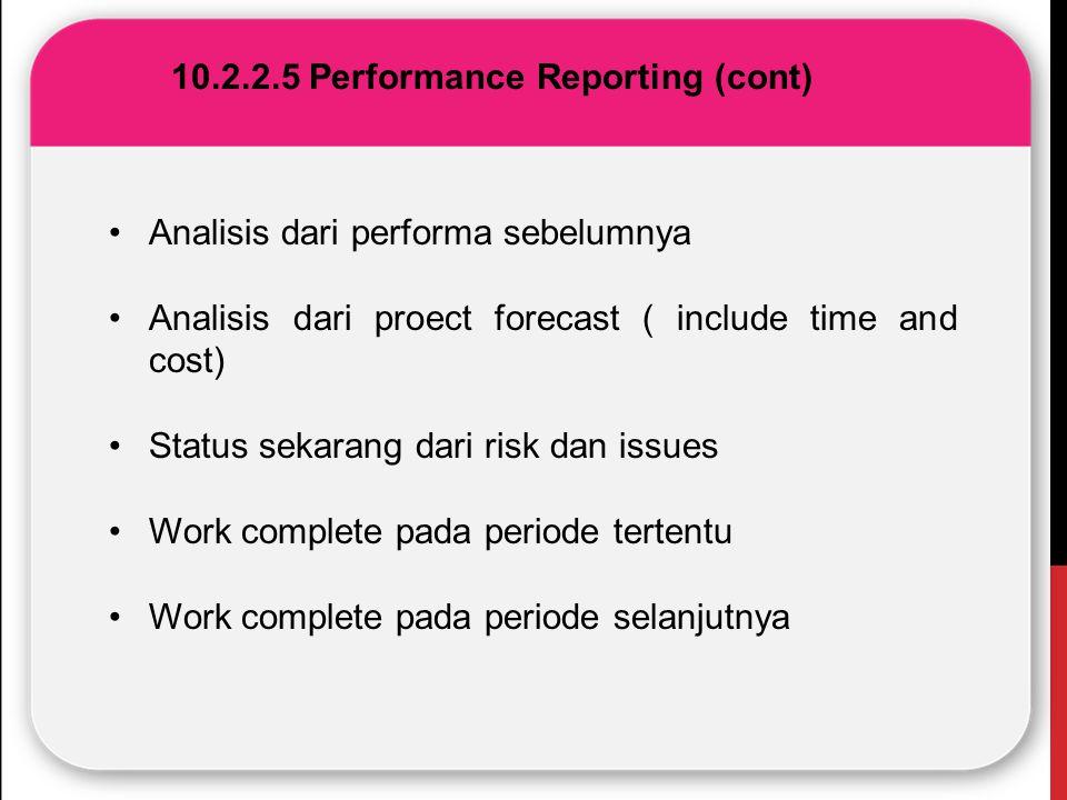 10.2.2.5 Performance Reporting (cont) Analisis dari performa sebelumnya Analisis dari proect forecast ( include time and cost) Status sekarang dari ri