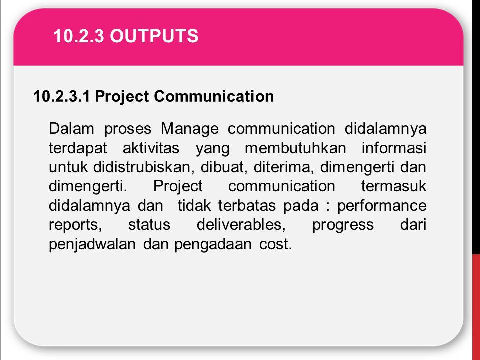 10.2.3 OUTPUTS 10.2.3.1 Project Communication Dalam proses Manage communication didalamnya terdapat aktivitas yang membutuhkan informasi untuk didistr