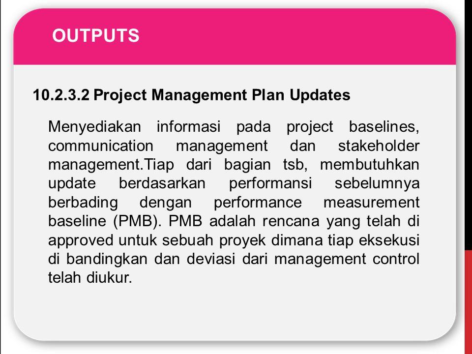 OUTPUTS 10.2.3.2 Project Management Plan Updates Menyediakan informasi pada project baselines, communication management dan stakeholder management.Tia