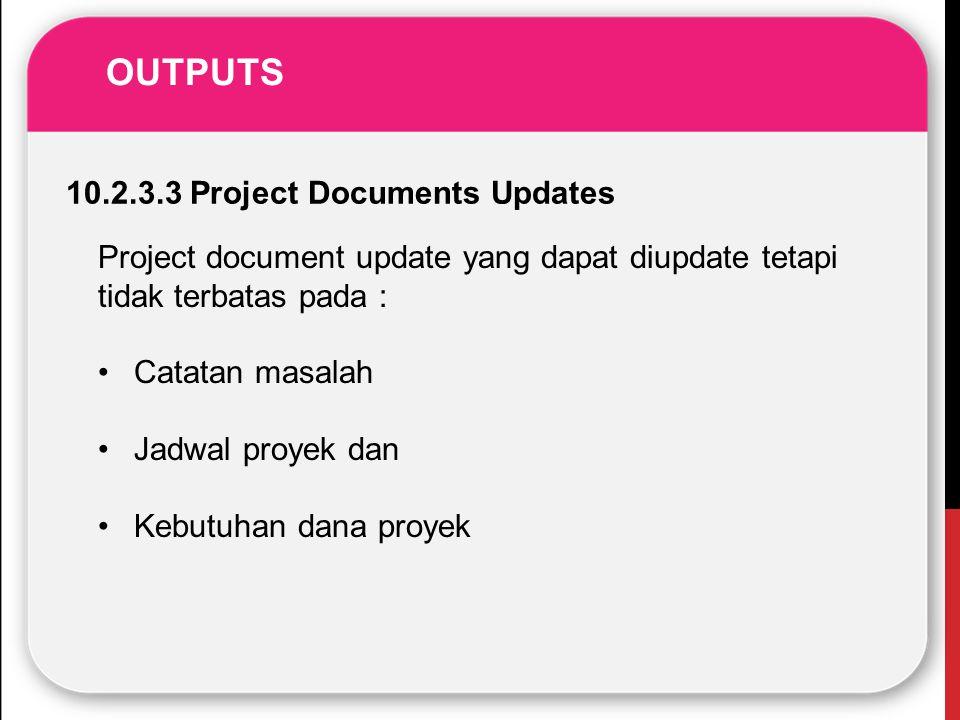OUTPUTS 10.2.3.3 Project Documents Updates Project document update yang dapat diupdate tetapi tidak terbatas pada : Catatan masalah Jadwal proyek dan